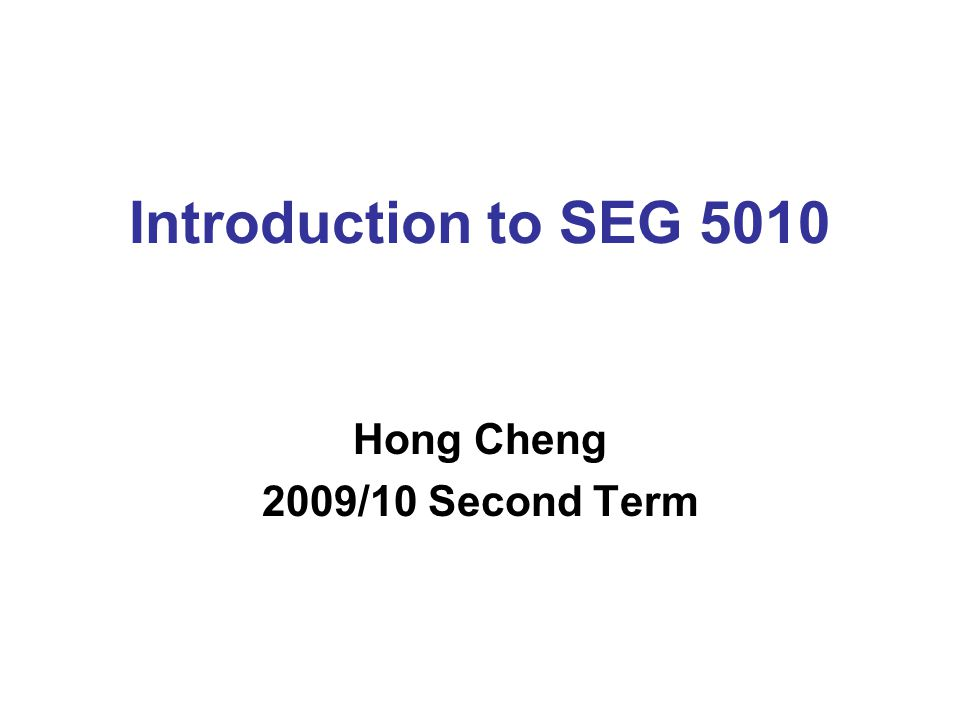 Introduction to SEG 5010 Hong Cheng 2009/10 Second Term