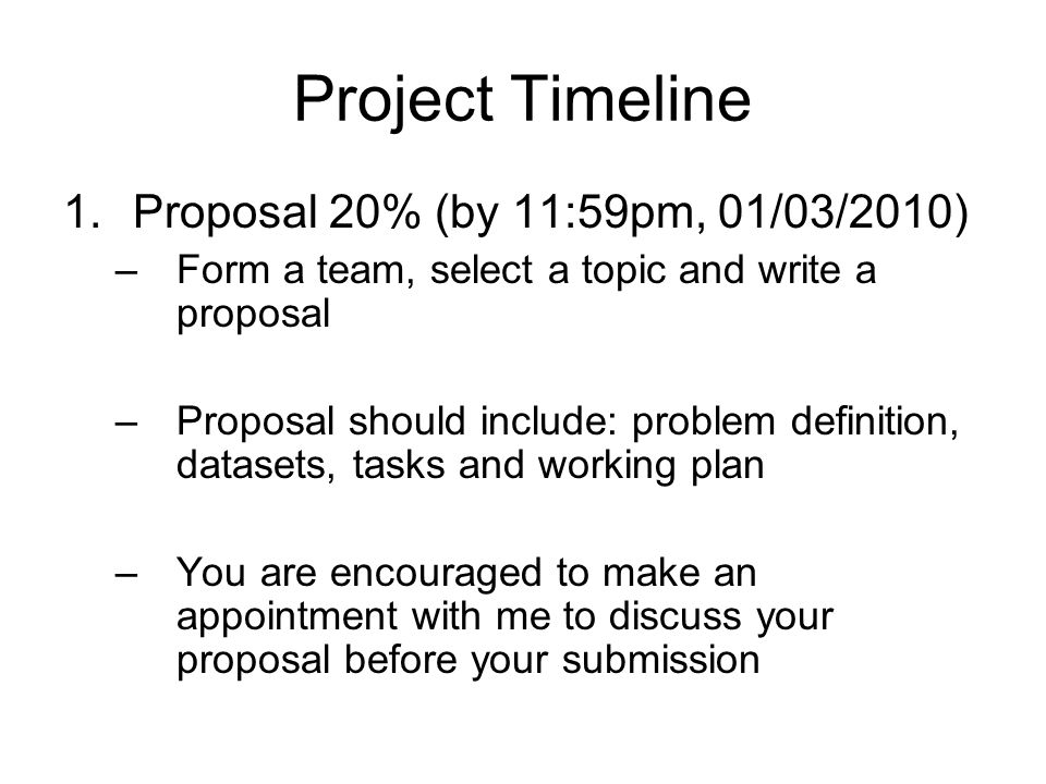 Project Timeline 1.Proposal 20% (by 11:59pm, 01/03/2010) –Form a team, select a topic and write a proposal –Proposal should include: problem definition, datasets, tasks and working plan –You are encouraged to make an appointment with me to discuss your proposal before your submission