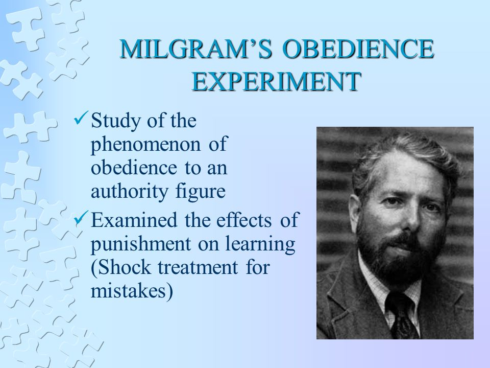MILGRAM'S OBEDIENCE EXPERIMENT Study of the phenomenon of obedience to an authority figure Examined the effects of punishment on learning (Shock treatment for mistakes)