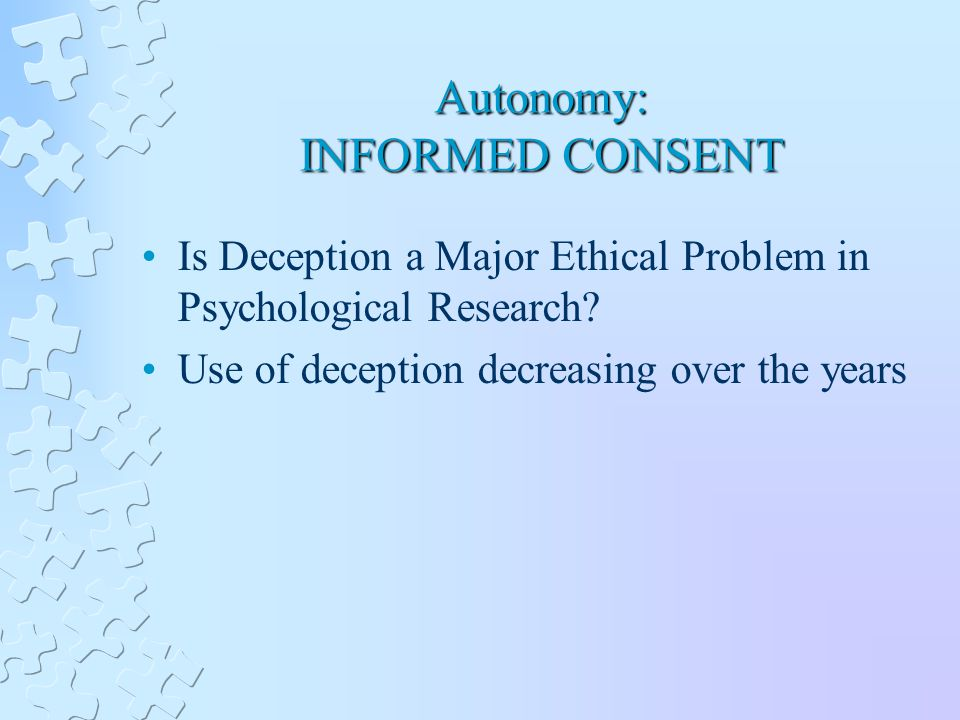 Autonomy: INFORMED CONSENT Is Deception a Major Ethical Problem in Psychological Research.