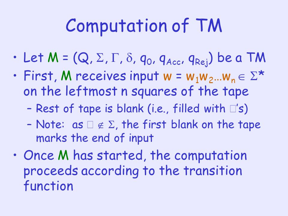 Computation of TM Let M = (Q, , , , q 0, q Acc, q Rej ) be a TM First, M receives input w = w 1 w 2 …w n   * on the leftmost n squares of the tape –Rest of tape is blank (i.e., filled with  's) –Note: as   , the first blank on the tape marks the end of input Once M has started, the computation proceeds according to the transition function