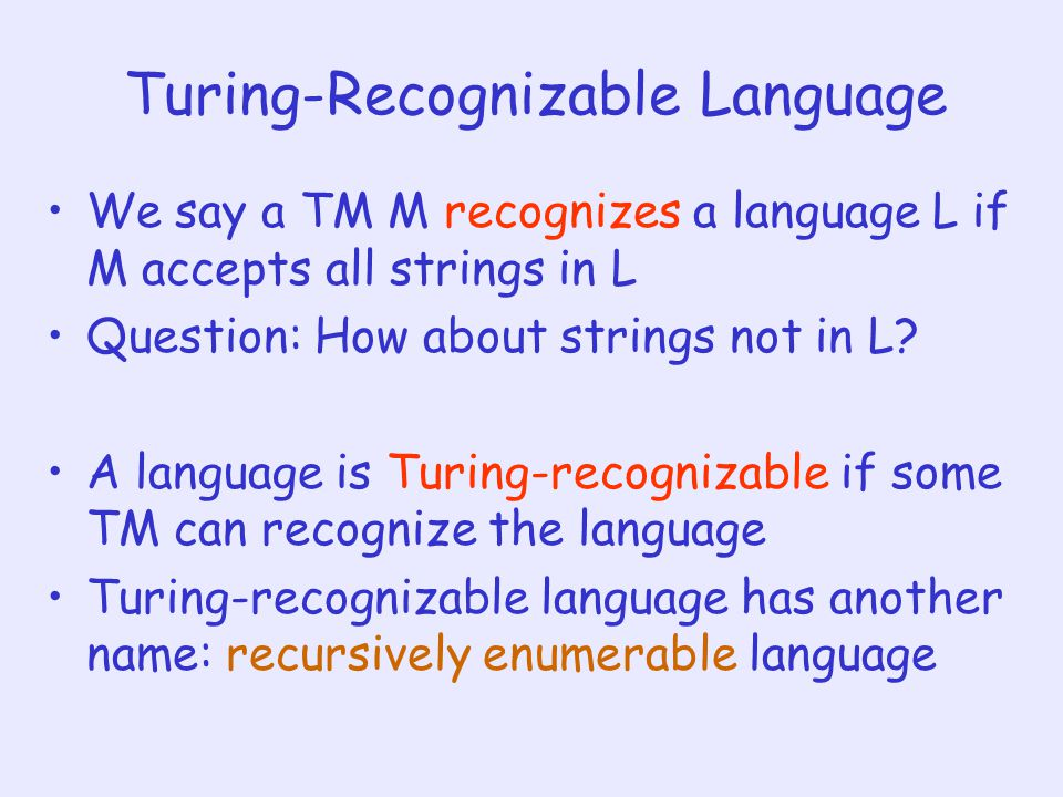 Turing-Recognizable Language We say a TM M recognizes a language L if M accepts all strings in L Question: How about strings not in L.