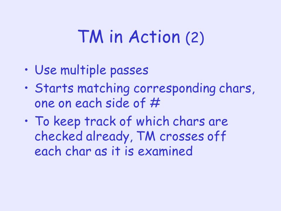 TM in Action (2) Use multiple passes Starts matching corresponding chars, one on each side of # To keep track of which chars are checked already, TM crosses off each char as it is examined