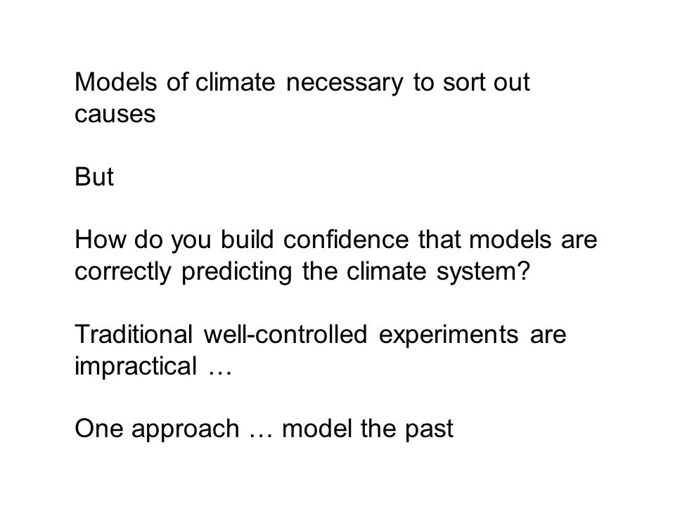 Models of climate necessary to sort out causes But How do you build confidence that models are correctly predicting the climate system.
