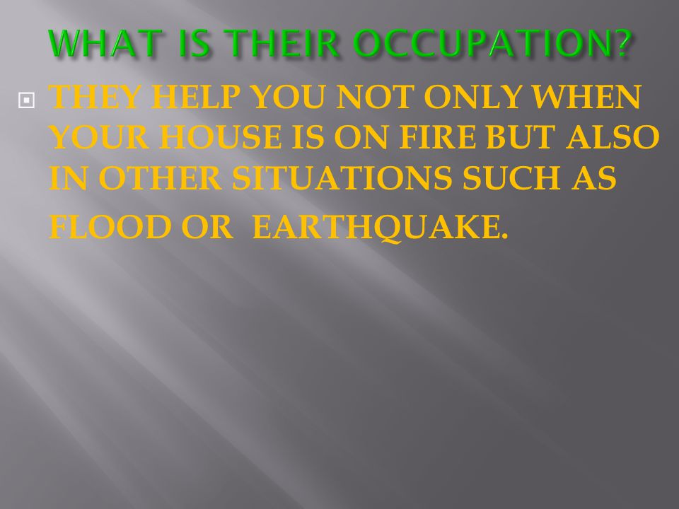  THEY HELP YOU NOT ONLY WHEN YOUR HOUSE IS ON FIRE BUT ALSO IN OTHER SITUATIONS SUCH AS FLOOD OR EARTHQUAKE.