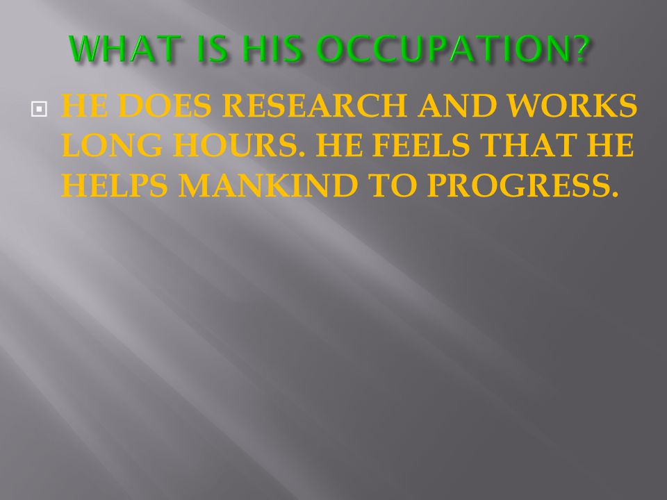  HE DOES RESEARCH AND WORKS LONG HOURS. HE FEELS THAT HE HELPS MANKIND TO PROGRESS.