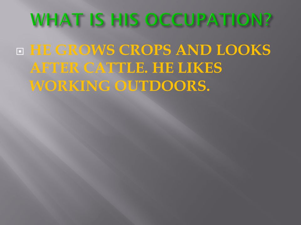  HE GROWS CROPS AND LOOKS AFTER CATTLE. HE LIKES WORKING OUTDOORS.