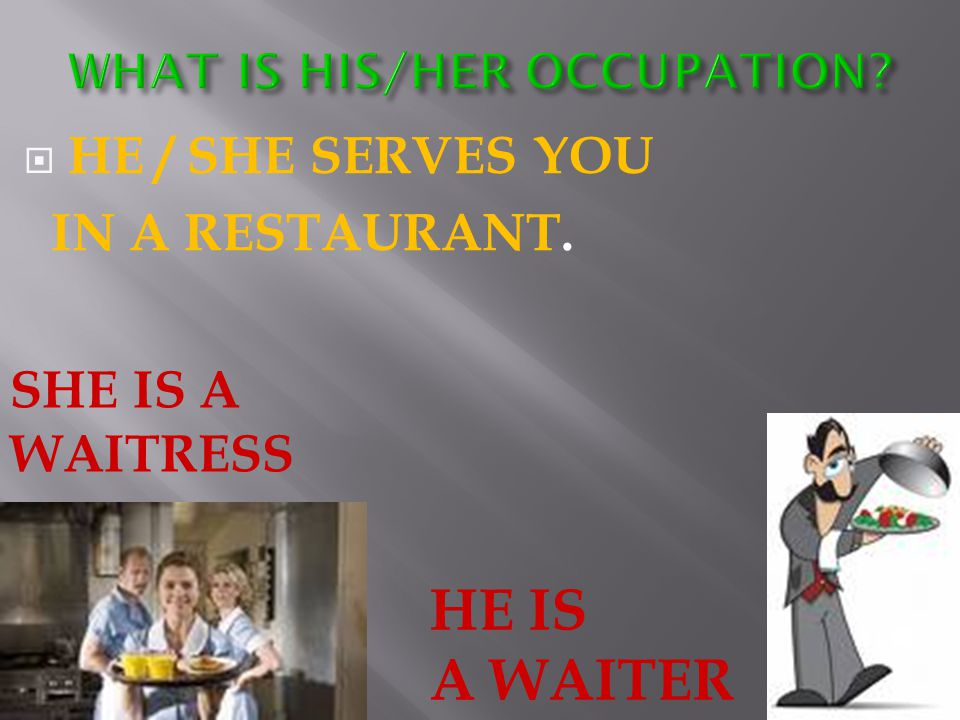  HE / SHE SERVES YOU IN A RESTAURANT. SHE IS A WAITRESS HE IS A WAITER