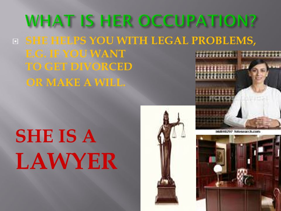  SHE HELPS YOU WITH LEGAL PROBLEMS, E.G. IF YOU WANT TO GET DIVORCED OR MAKE A WILL.