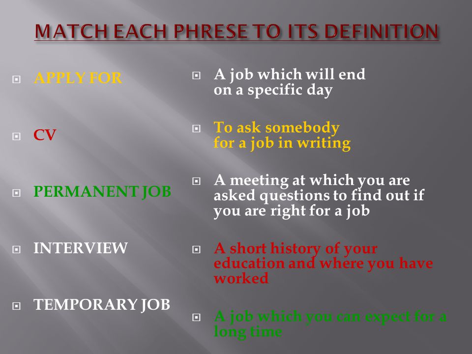 APPLY FOR  CV  PERMANENT JOB  INTERVIEW  TEMPORARY JOB  A job which will end on a specific day  To ask somebody for a job in writing  A meeting at which you are asked questions to find out if you are right for a job  A short history of your education and where you have worked  A job which you can expect for a long time