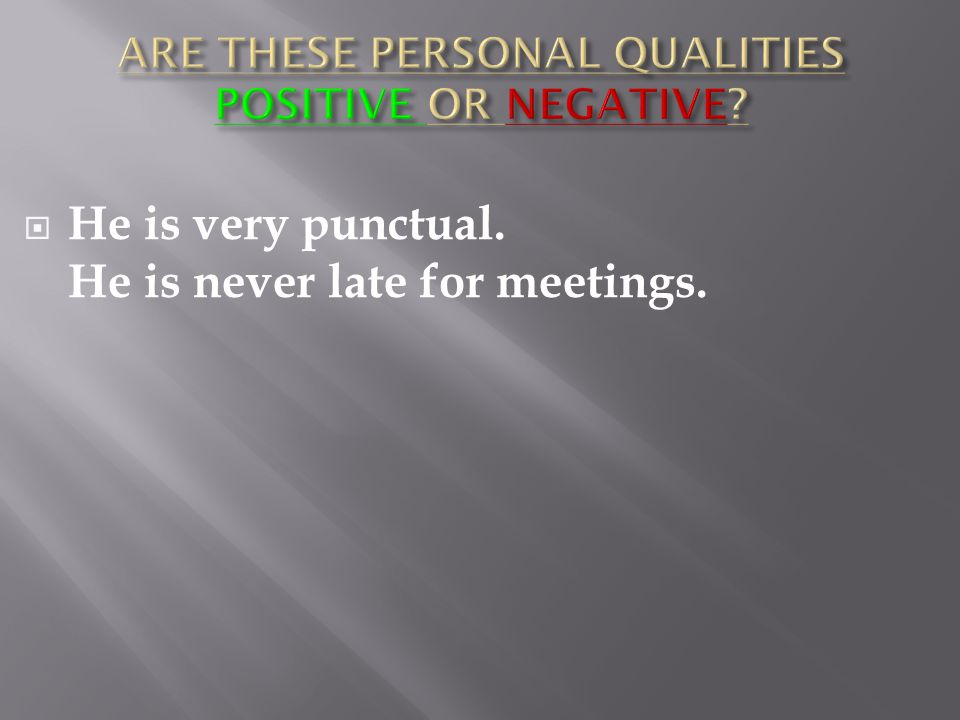  He is very punctual. He is never late for meetings.
