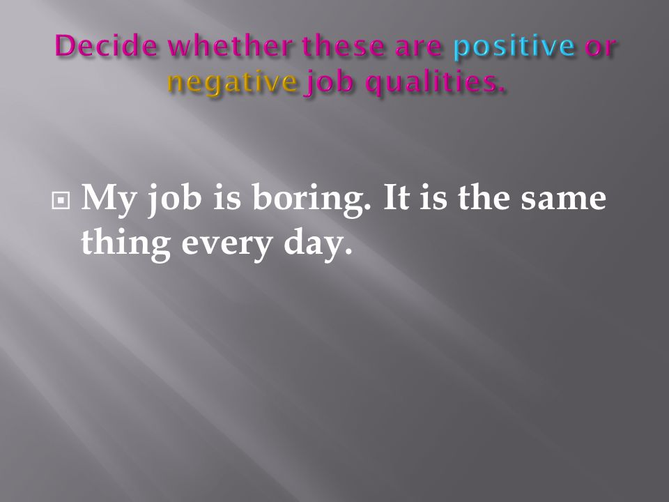  My job is boring. It is the same thing every day.