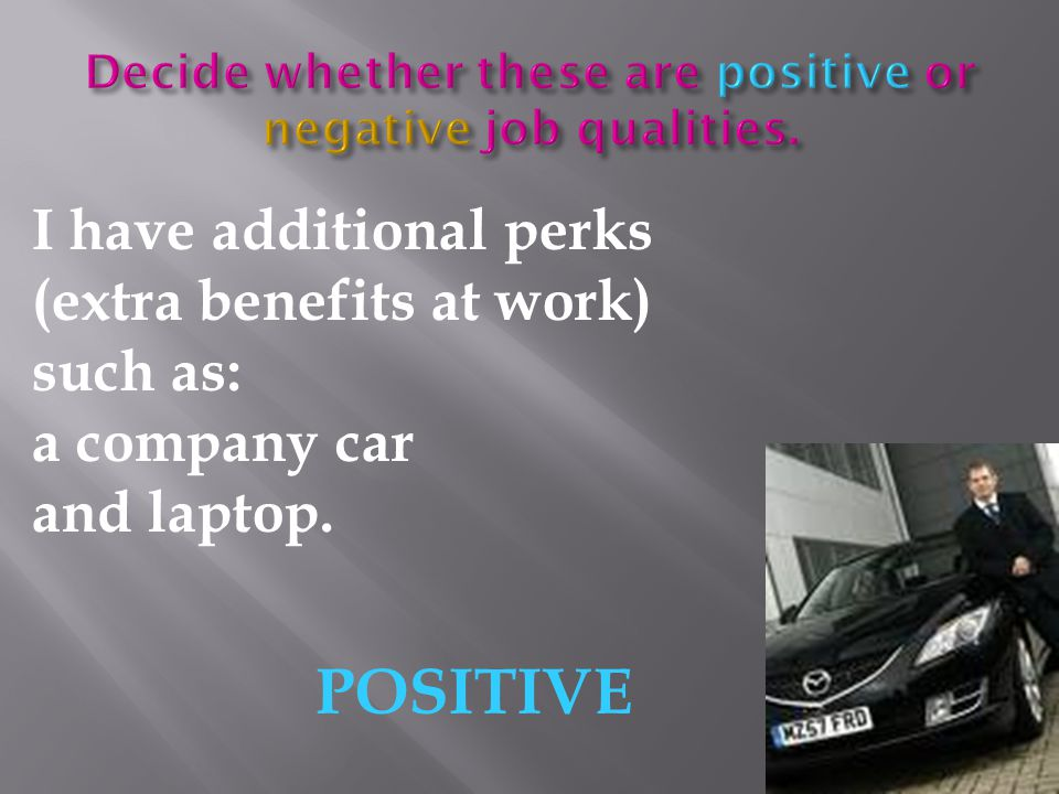 I have additional perks (extra benefits at work) such as: a company car and laptop. POSITIVE