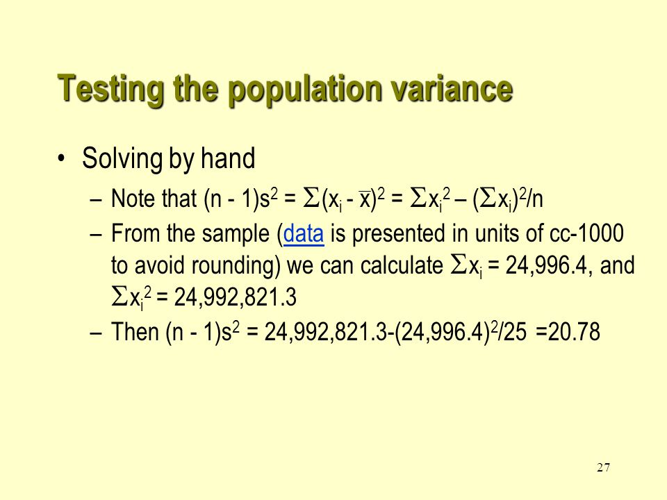 26 Testing the population variance Solution –The two hypotheses are: H 0 :  2 = 1 H 1 :  2 <1 The rejection region in terms of  2 is: