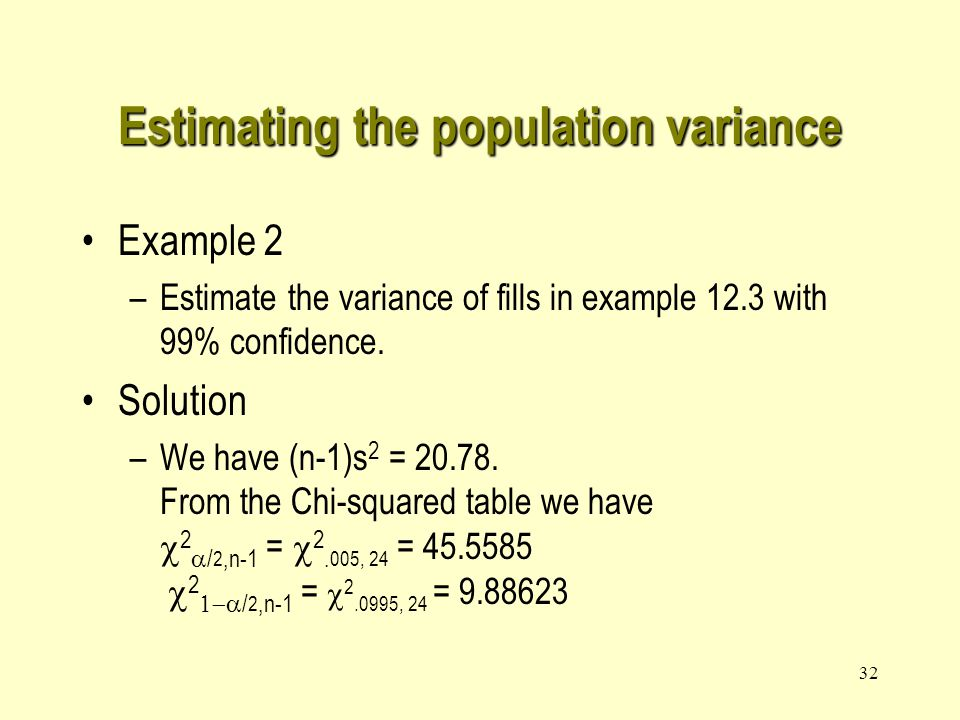 31 Estimating the population variance From the following probability statement P(  2 1-  /2 <  2 <  2  /2 ) = 1-  we have (by substituting  2 = [(n - 1)s 2 ]/  2.) This is the confidence interval for  2 with 1-  % confidence level.