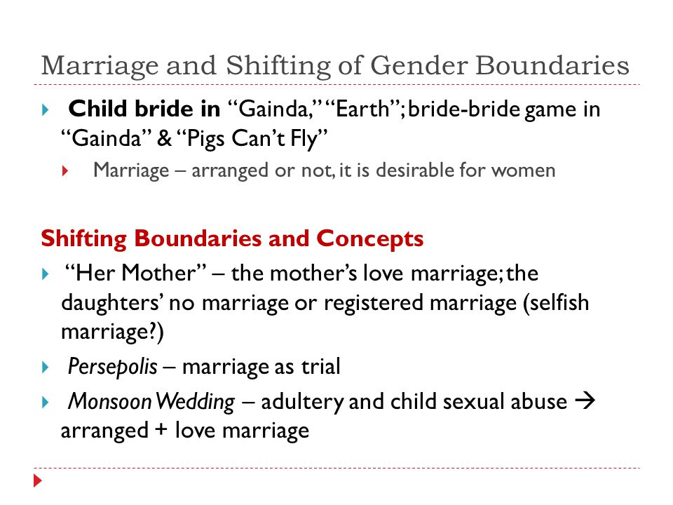 Marriage and Shifting of Gender Boundaries  Child bride in Gainda, Earth ; bride-bride game in Gainda & Pigs Can't Fly  Marriage – arranged or not, it is desirable for women Shifting Boundaries and Concepts  Her Mother – the mother's love marriage; the daughters' no marriage or registered marriage (selfish marriage )  Persepolis – marriage as trial  Monsoon Wedding – adultery and child sexual abuse  arranged + love marriage