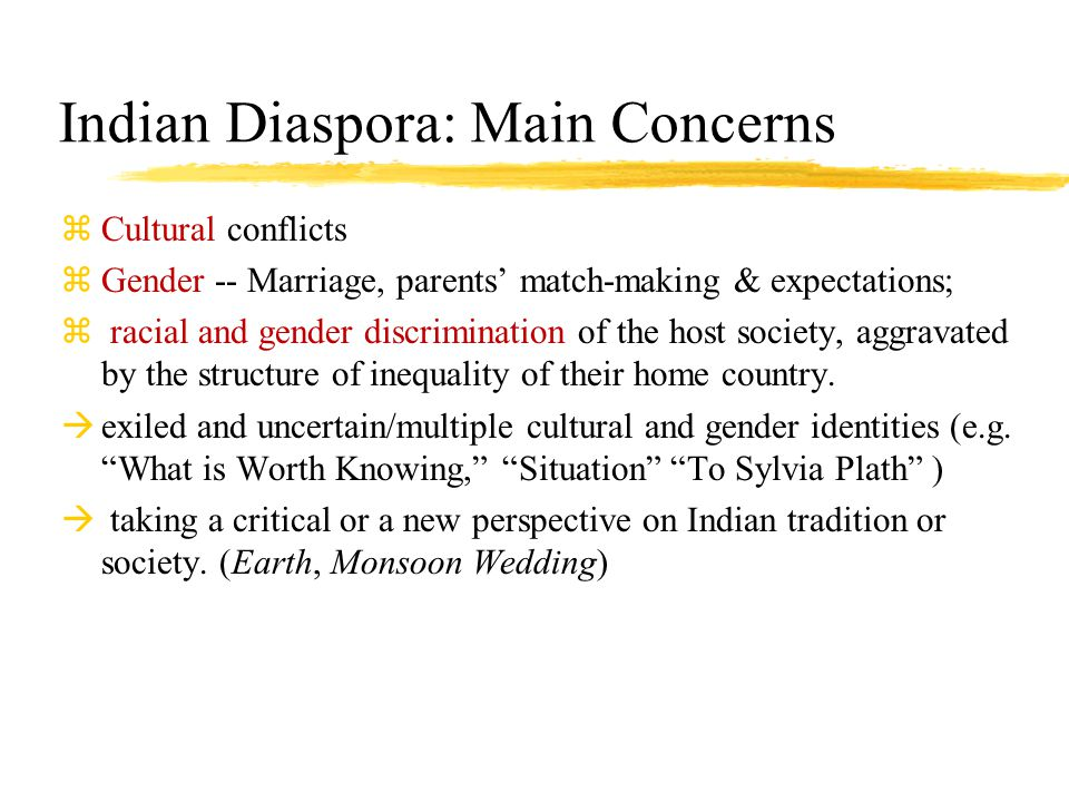 Indian Diaspora: Main Concerns zCultural conflicts zGender -- Marriage, parents' match-making & expectations; z racial and gender discrimination of the host society, aggravated by the structure of inequality of their home country.