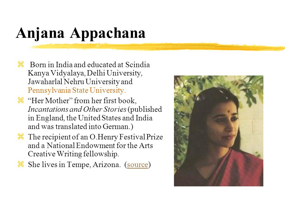Anjana Appachana z Born in India and educated at Scindia Kanya Vidyalaya, Delhi University, Jawaharlal Nehru University and Pennsylvania State University.