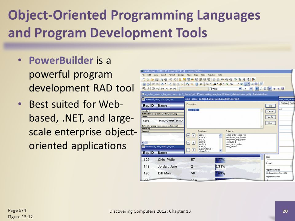 Object-Oriented Programming Languages and Program Development Tools PowerBuilder is a powerful program development RAD tool Best suited for Web- based,.NET, and large- scale enterprise object- oriented applications Discovering Computers 2012: Chapter Page 674 Figure 13-12