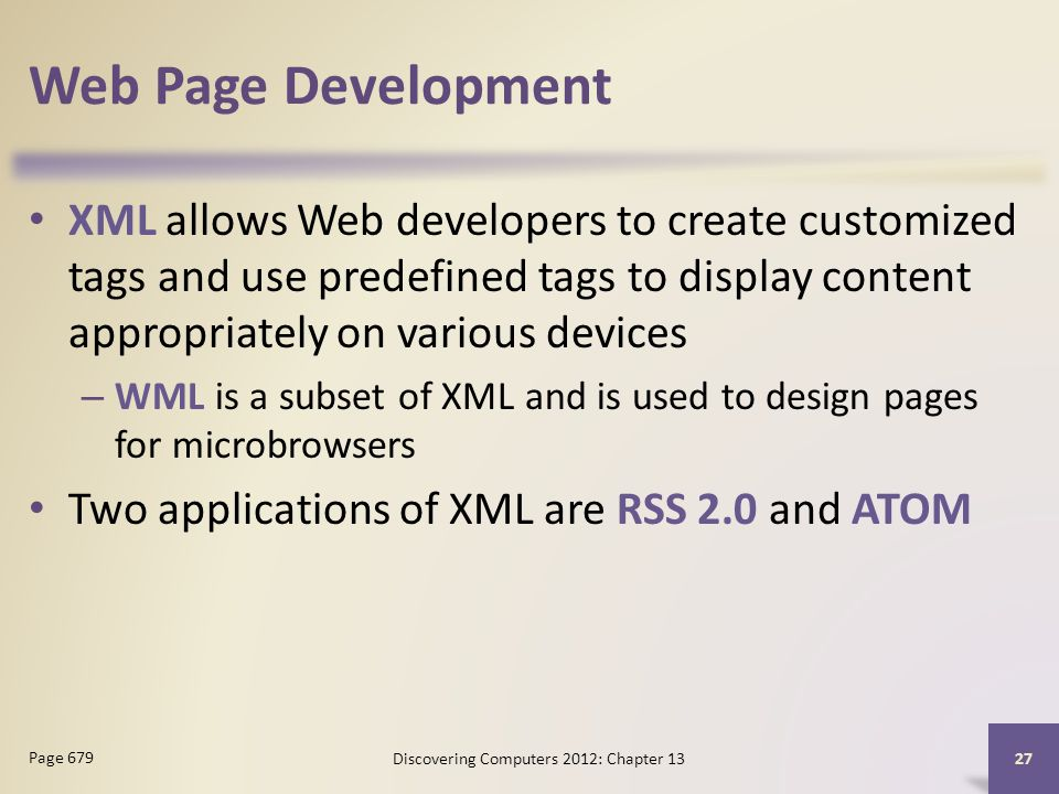 Web Page Development XML allows Web developers to create customized tags and use predefined tags to display content appropriately on various devices – WML is a subset of XML and is used to design pages for microbrowsers Two applications of XML are RSS 2.0 and ATOM Discovering Computers 2012: Chapter Page 679