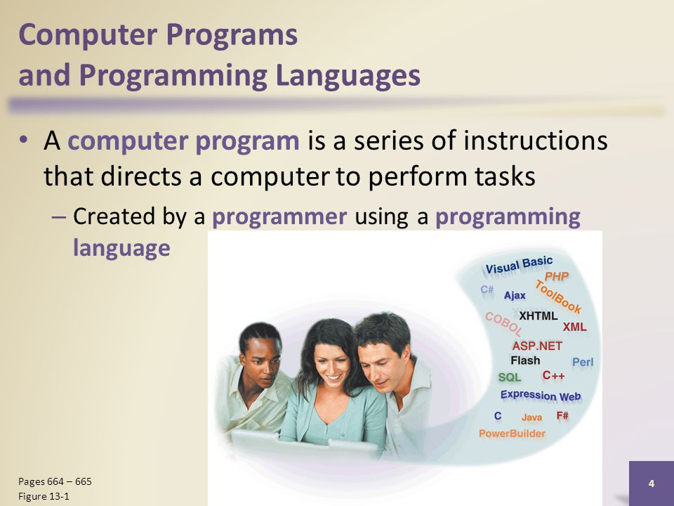 Computer Programs and Programming Languages A computer program is a series of instructions that directs a computer to perform tasks – Created by a programmer using a programming language Discovering Computers 2012: Chapter 13 4 Pages 664 – 665 Figure 13-1