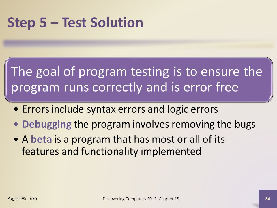 Step 5 – Test Solution The goal of program testing is to ensure the program runs correctly and is error free Errors include syntax errors and logic errors Debugging the program involves removing the bugs A beta is a program that has most or all of its features and functionality implemented Discovering Computers 2012: Chapter Pages