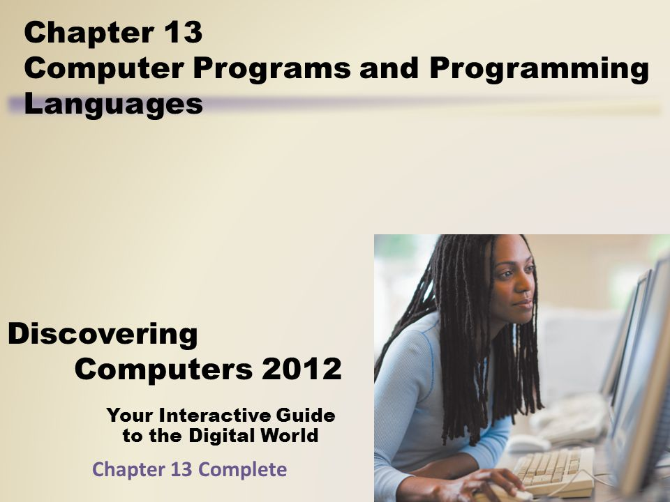 Your Interactive Guide to the Digital World Discovering Computers 2012 Chapter 13 Computer Programs and Programming Languages Chapter 13 Complete