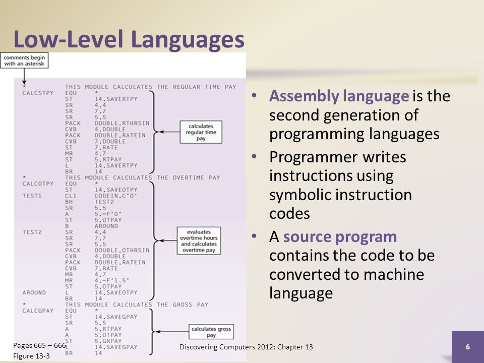 Low-Level Languages Assembly language is the second generation of programming languages Programmer writes instructions using symbolic instruction codes A source program contains the code to be converted to machine language Discovering Computers 2012: Chapter 13 6 Pages 665 – 666 Figure 13-3