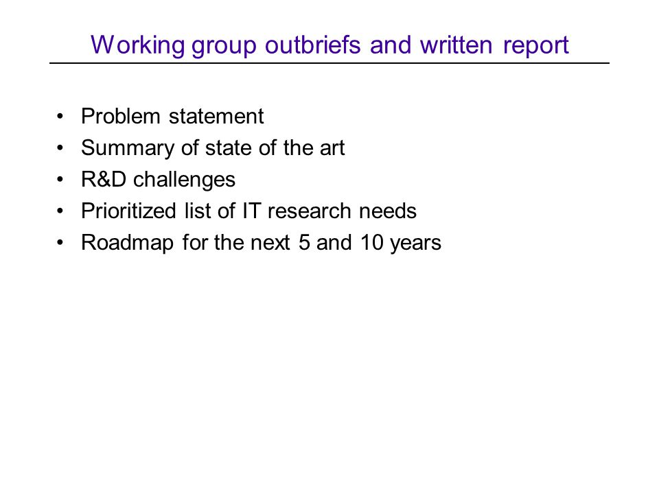 Working group outbriefs and written report Problem statement Summary of state of the art R&D challenges Prioritized list of IT research needs Roadmap for the next 5 and 10 years