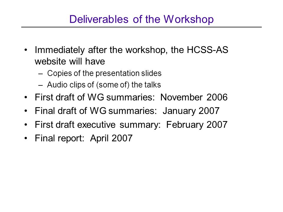 Deliverables of the Workshop Immediately after the workshop, the HCSS-AS website will have –Copies of the presentation slides –Audio clips of (some of) the talks First draft of WG summaries: November 2006 Final draft of WG summaries: January 2007 First draft executive summary: February 2007 Final report: April 2007