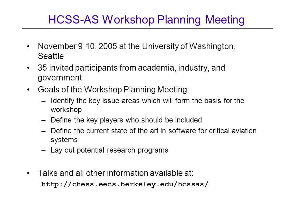 HCSS-AS Workshop Planning Meeting November 9-10, 2005 at the University of Washington, Seattle 35 invited participants from academia, industry, and government Goals of the Workshop Planning Meeting: –Identify the key issue areas which will form the basis for the workshop –Define the key players who should be included –Define the current state of the art in software for critical aviation systems –Lay out potential research programs Talks and all other information available at: