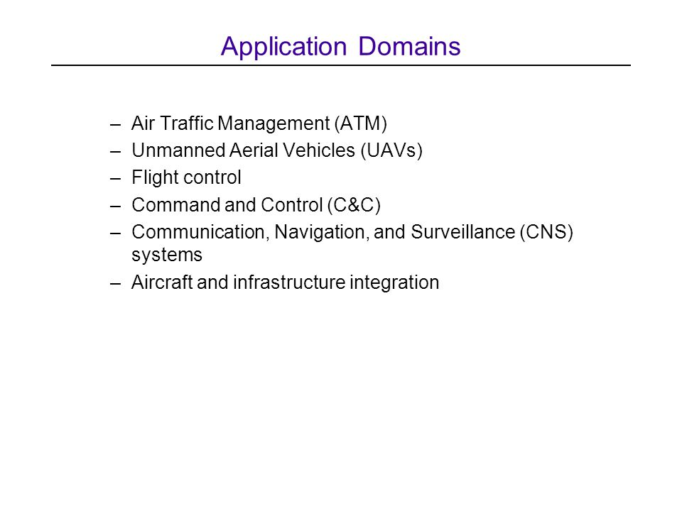 Application Domains –Air Traffic Management (ATM) –Unmanned Aerial Vehicles (UAVs) –Flight control –Command and Control (C&C) –Communication, Navigation, and Surveillance (CNS) systems –Aircraft and infrastructure integration