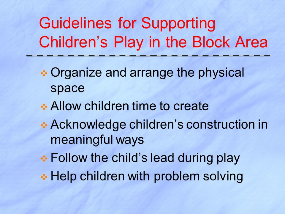 Guidelines for Supporting Children's Play in the Block Area  Organize and arrange the physical space  Allow children time to create  Acknowledge children's construction in meaningful ways  Follow the child's lead during play  Help children with problem solving