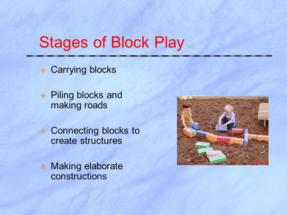 Stages of Block Play  Carrying blocks  Piling blocks and making roads  Connecting blocks to create structures  Making elaborate constructions