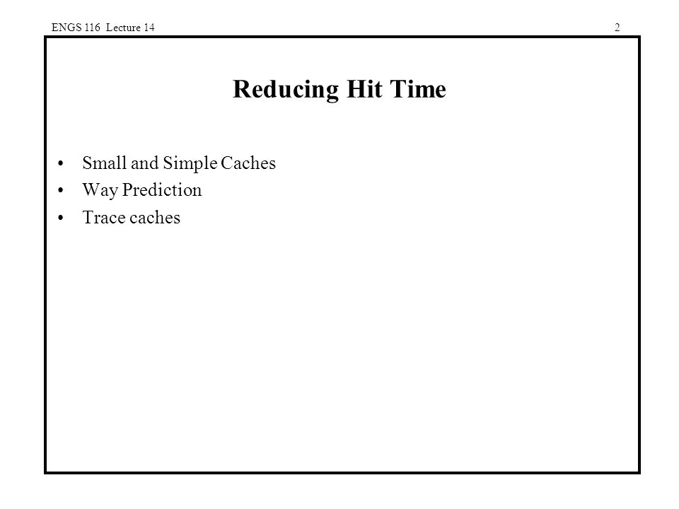 2 Reducing Hit Time Small and Simple Caches Way Prediction Trace caches ENGS 116 Lecture 14