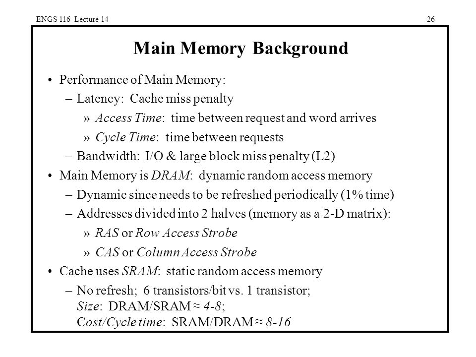26 Main Memory Background Performance of Main Memory: –Latency: Cache miss penalty »Access Time: time between request and word arrives »Cycle Time: time between requests –Bandwidth: I/O & large block miss penalty (L2) Main Memory is DRAM: dynamic random access memory –Dynamic since needs to be refreshed periodically (1% time) –Addresses divided into 2 halves (memory as a 2-D matrix): »RAS or Row Access Strobe »CAS or Column Access Strobe Cache uses SRAM: static random access memory –No refresh; 6 transistors/bit vs.