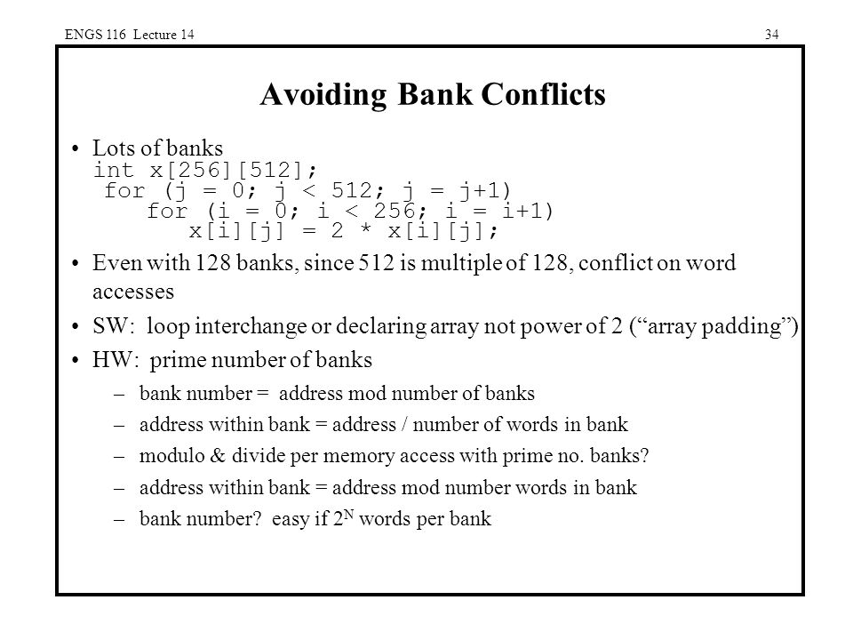 ENGS 116 Lecture 1434 Avoiding Bank Conflicts Lots of banks int x[256][512]; for (j = 0; j < 512; j = j+1) for (i = 0; i < 256; i = i+1) x[i][j] = 2 * x[i][j]; Even with 128 banks, since 512 is multiple of 128, conflict on word accesses SW: loop interchange or declaring array not power of 2 ( array padding ) HW: prime number of banks –bank number = address mod number of banks –address within bank = address / number of words in bank –modulo & divide per memory access with prime no.