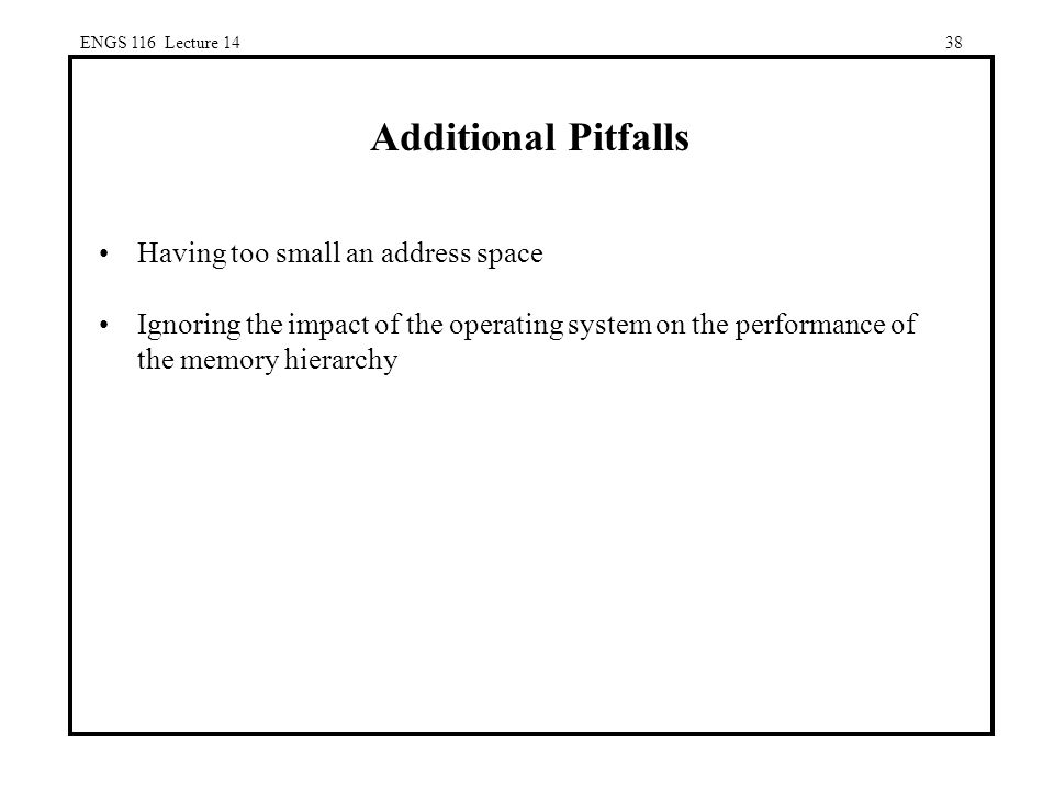 ENGS 116 Lecture 1438 Additional Pitfalls Having too small an address space Ignoring the impact of the operating system on the performance of the memory hierarchy