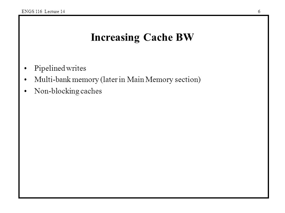 6 Increasing Cache BW Pipelined writes Multi-bank memory (later in Main Memory section) Non-blocking caches ENGS 116 Lecture 14