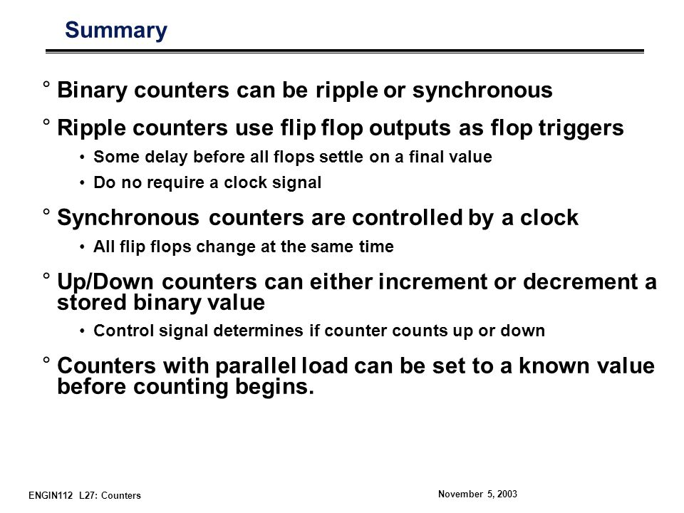 ENGIN112 L27: Counters November 5, 2003 Summary °Binary counters can be ripple or synchronous °Ripple counters use flip flop outputs as flop triggers Some delay before all flops settle on a final value Do no require a clock signal °Synchronous counters are controlled by a clock All flip flops change at the same time °Up/Down counters can either increment or decrement a stored binary value Control signal determines if counter counts up or down °Counters with parallel load can be set to a known value before counting begins.