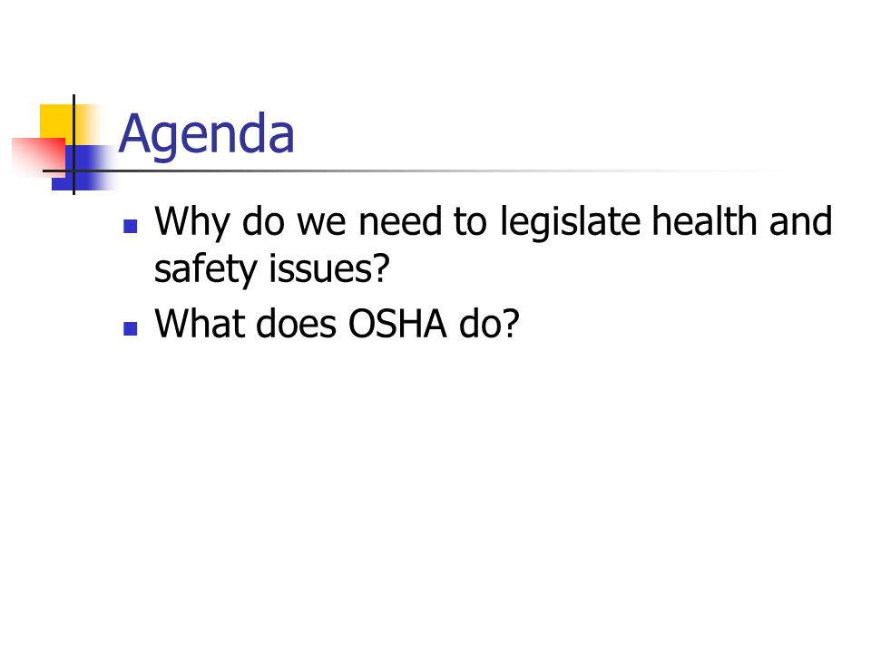 Agenda Why do we need to legislate health and safety issues What does OSHA do