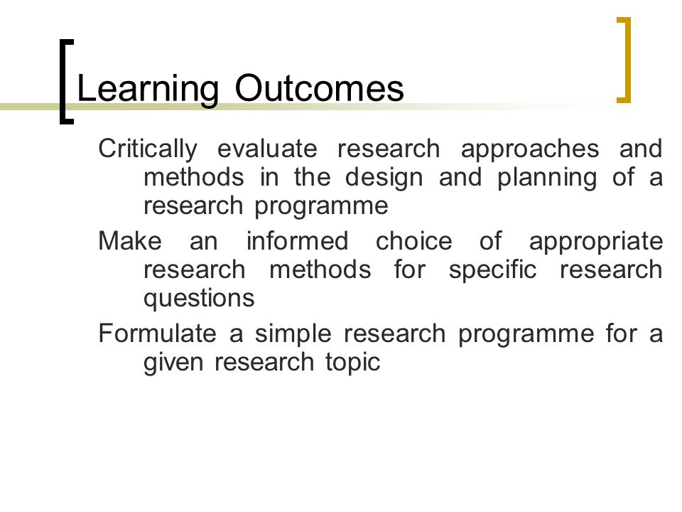 Learning Outcomes Critically evaluate research approaches and methods in the design and planning of a research programme Make an informed choice of appropriate research methods for specific research questions Formulate a simple research programme for a given research topic