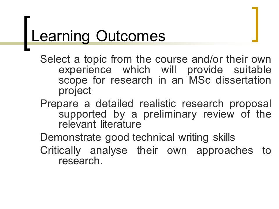 Learning Outcomes Select a topic from the course and/or their own experience which will provide suitable scope for research in an MSc dissertation project Prepare a detailed realistic research proposal supported by a preliminary review of the relevant literature Demonstrate good technical writing skills Critically analyse their own approaches to research.