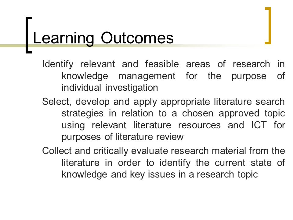 Learning Outcomes Identify relevant and feasible areas of research in knowledge management for the purpose of individual investigation Select, develop and apply appropriate literature search strategies in relation to a chosen approved topic using relevant literature resources and ICT for purposes of literature review Collect and critically evaluate research material from the literature in order to identify the current state of knowledge and key issues in a research topic