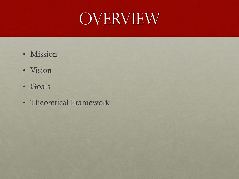 Overview MissionMission VisionVision GoalsGoals Theoretical FrameworkTheoretical Framework