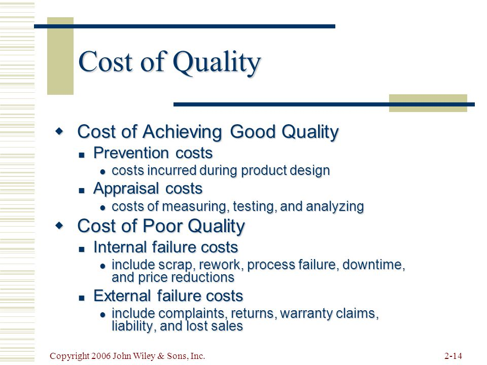 Copyright 2006 John Wiley & Sons, Inc.2-14 Cost of Quality  Cost of Achieving Good Quality Prevention costs Prevention costs costs incurred during product design costs incurred during product design Appraisal costs Appraisal costs costs of measuring, testing, and analyzing costs of measuring, testing, and analyzing  Cost of Poor Quality Internal failure costs Internal failure costs include scrap, rework, process failure, downtime, and price reductions include scrap, rework, process failure, downtime, and price reductions External failure costs External failure costs include complaints, returns, warranty claims, liability, and lost sales include complaints, returns, warranty claims, liability, and lost sales