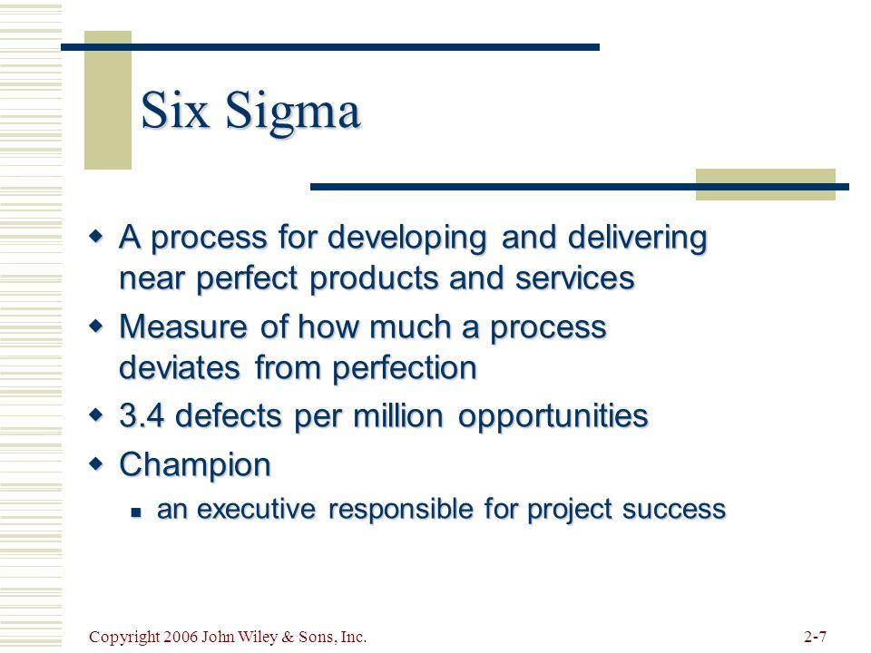 Copyright 2006 John Wiley & Sons, Inc.2-7 Six Sigma  A process for developing and delivering near perfect products and services  Measure of how much a process deviates from perfection  3.4 defects per million opportunities  Champion an executive responsible for project success an executive responsible for project success