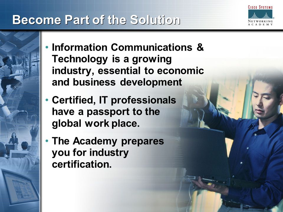 333 Become Part of the Solution Information Communications & Technology is a growing industry, essential to economic and business development Certified, IT professionals have a passport to the global work place.