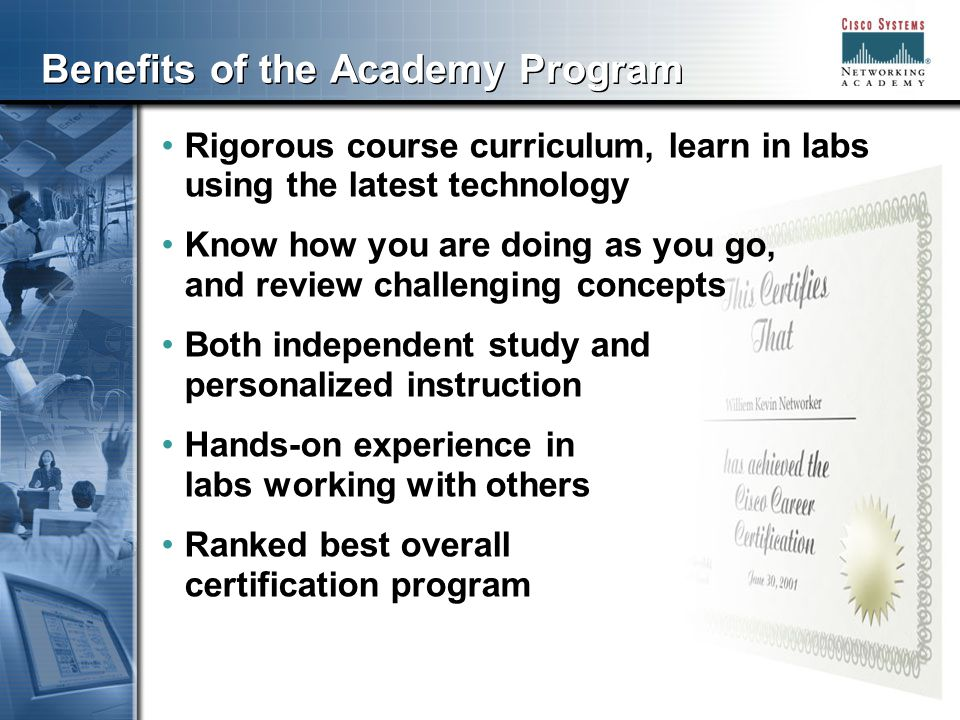 555 Benefits of the Academy Program Rigorous course curriculum, learn in labs using the latest technology Know how you are doing as you go, and review challenging concepts Both independent study and personalized instruction Hands-on experience in labs working with others Ranked best overall certification program