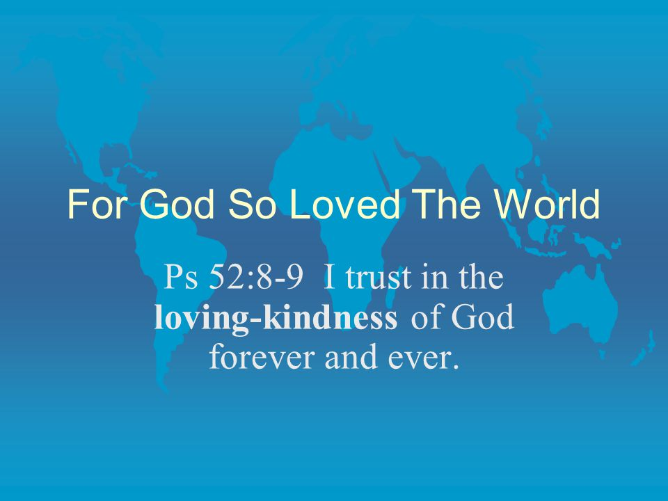 For God So Loved The World Ps 52:8-9 I trust in the loving-kindness of God forever and ever.